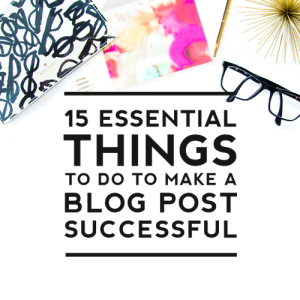 15 Essential Things to Do to Make a Blog Post Successful