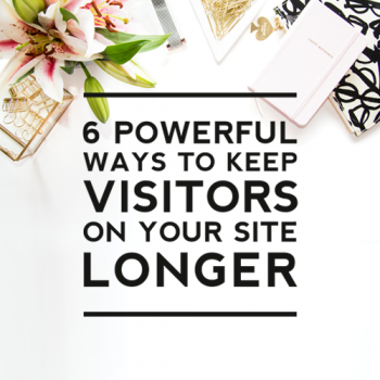 6 Powerful Ways to Keep Visitors on Your Site Longer